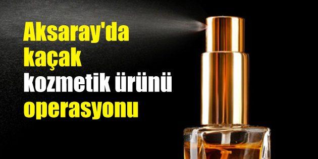 Aksaray'da kaçak kozmetik ürünü operasyonu