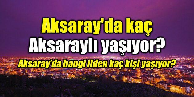 Aksaray'da kaç Aksaraylı yaşıyor?