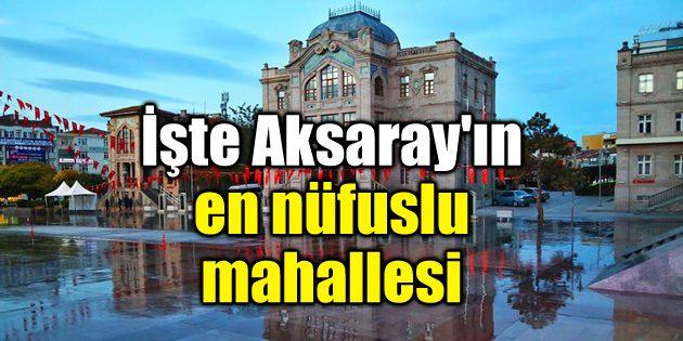 İşte Aksaray'ın en nüfuslu mahallesi