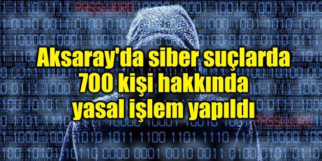 Aksaray'da siber suçlarda 700 kişi hakkında yasal işlem yapıldı