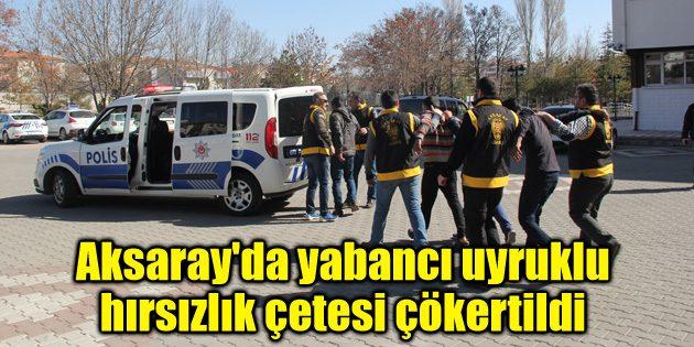 Aksaray'da yabancı uyruklu hırsızlık çetesi çökertildi