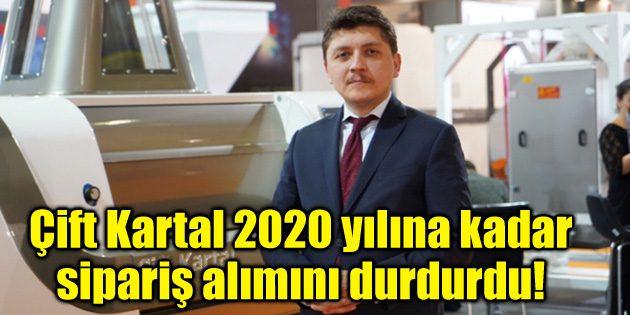 Çift Kartal 2020 yılına kadar sipariş alımını durdurdu!