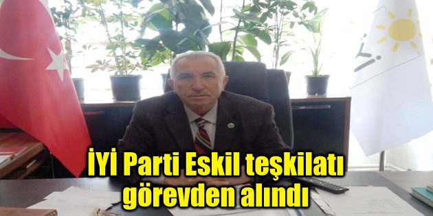 İYİ Parti Eskil teşkilatı görevden alındı
