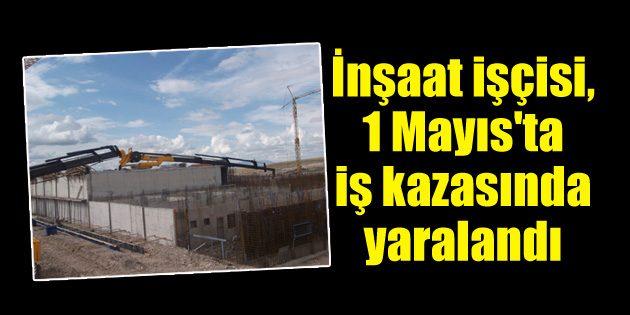Aksaray'da 1 Mayıs'ta iş kazası!