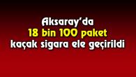 Aksaray'da 18 bin 100 paket gümrük kaçağı sigara ele geçirildi