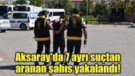 Aksaray'da 7 ayrı suçtan aranan şahıs yakalandı!