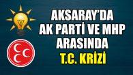 Aksaray'da AK Parti ve MHP arasında T.C. krizi!