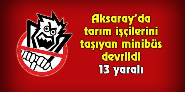 Aksaray'da mevsimlik tarım işçilerini taşıyan minibüs devrildi: 13 yaralı