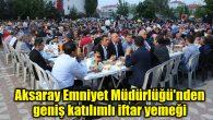 Aksaray Emniyet Müdürlüğü'nden geniş katılımlı iftar yemeği
