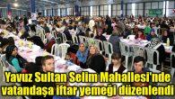 Yavuz Sultan Selim Mahallesi'nde vatandaşa iftar yemeği düzenlendi