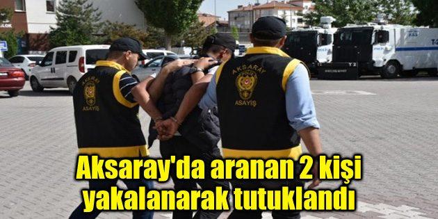 Aksaray'da aranan 2 kişi yakalanarak tutuklandı