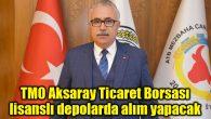 TMO Aksaray Ticaret Borsası lisanslı depolarda alım yapacak
