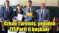 Özhan Türemiş, yeniden İYİ Parti il başkanlığına atandı