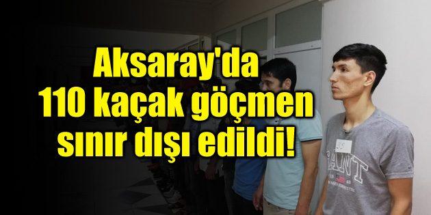 Aksaray'da 110 kaçak göçmen sınır dışı edildi!