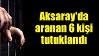 Aksaray'da aranan 6 kişi tutuklandı
