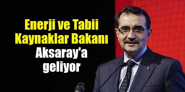Enerji ve Tabii Kaynaklar Bakanı Aksaray'a geliyor