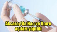 Aksaray'da Hac ve Umre aşıları yapıldı