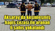 Aksaray'da kesinleşmiş hapis cezası ile aranan 6 şahıs yakalandı
