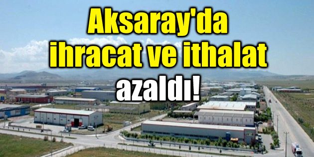 Aksaray'da ihracat ve ithalat azaldı!