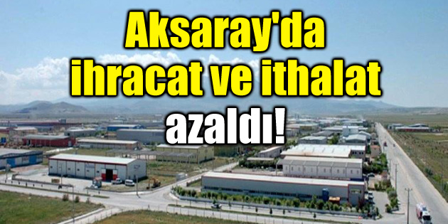 Aksaray'da ihracat ve ithalat azaldı!