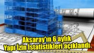 Aksaray'ın 6 aylık Yapı İzin İstatistikleri açıklandı