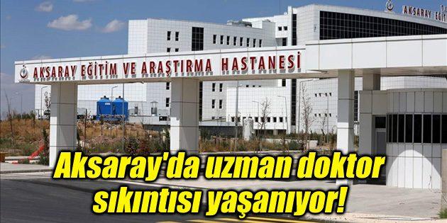 Aksaray'da uzman doktor sıkıntısı yaşanıyor!
