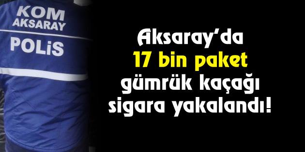 17 bin paket kaçak sigara yakalandı!