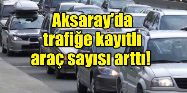 Aksaray'da trafiğe kayıtlı araç sayısı arttı!