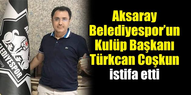 68 Aksaray Belediyespor Başkanı Türkcan Coşkun istifa etti