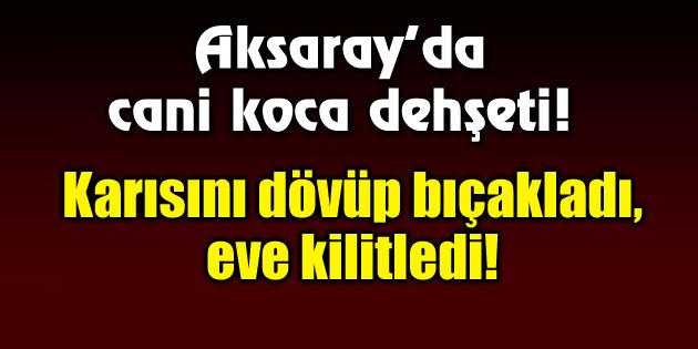 Aksaray'da cani koca dehşeti!