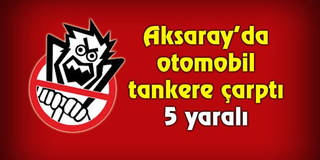 Aksaray'da otomobil tankere çarptı: 5 yaralı