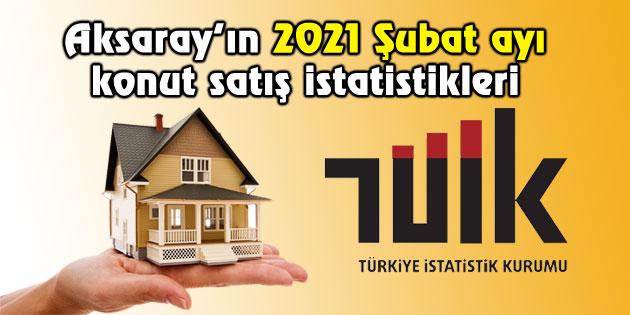 Aksaray'da 2021 Şubat ayında 366 konut satıldı