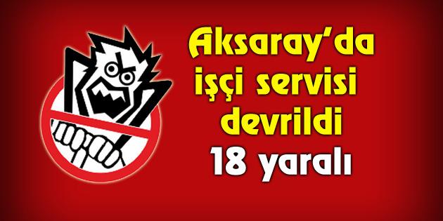 Aksaray'da işçi servisi devrildi : 18 yaralı