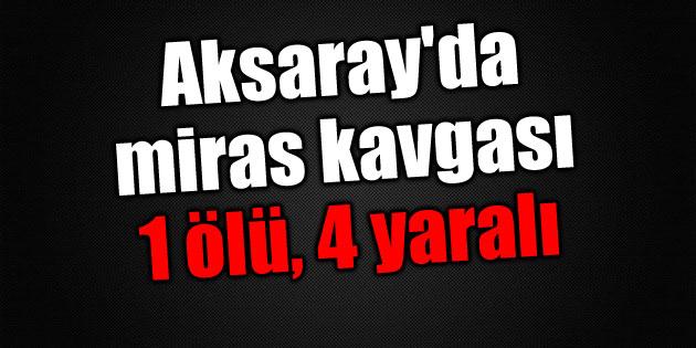 Aksaray'da miras kavgası: 1 ölü, 4 yaralı!