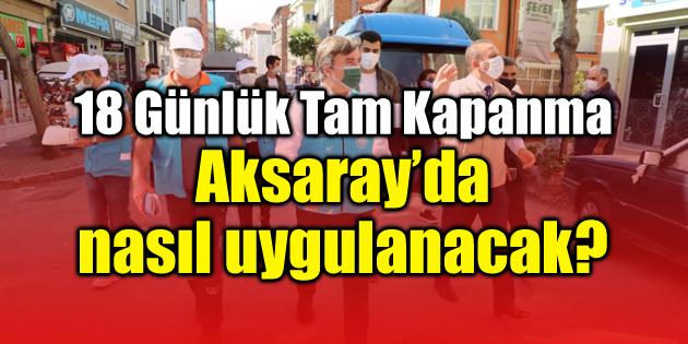 Tüm detaylarıyla Aksaray'da 18 günlük tam kapanma kararları