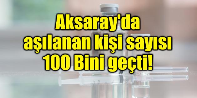 Aksaray'da aşılananların sayısı 100 bini geçti!