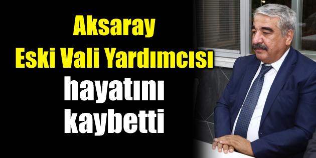 Aksaray'ın sevilen eski Vali Yardımcısı hayatını kaybetti