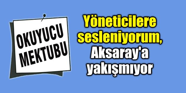 Yöneticilere sesleniyorum, Aksaray'a yakışmıyor – Okuyucu Mektubu